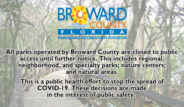 All parks operated by Broward County are closed to public access until further notice. This includes regional, neighborhood, and specialty parks; nature centers; and natural areas. This is a public health effort to stop the spread of COVID-19. These decisions are made in the interest of public safety.